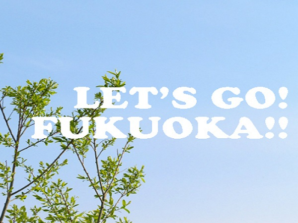 そうだ!福岡へ行こう!!レッツゴー福岡!